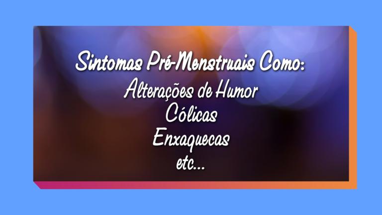 Sintomas pré-menstruais podem incluir alterações no humor, cólicas, enxaquecas, etc ...